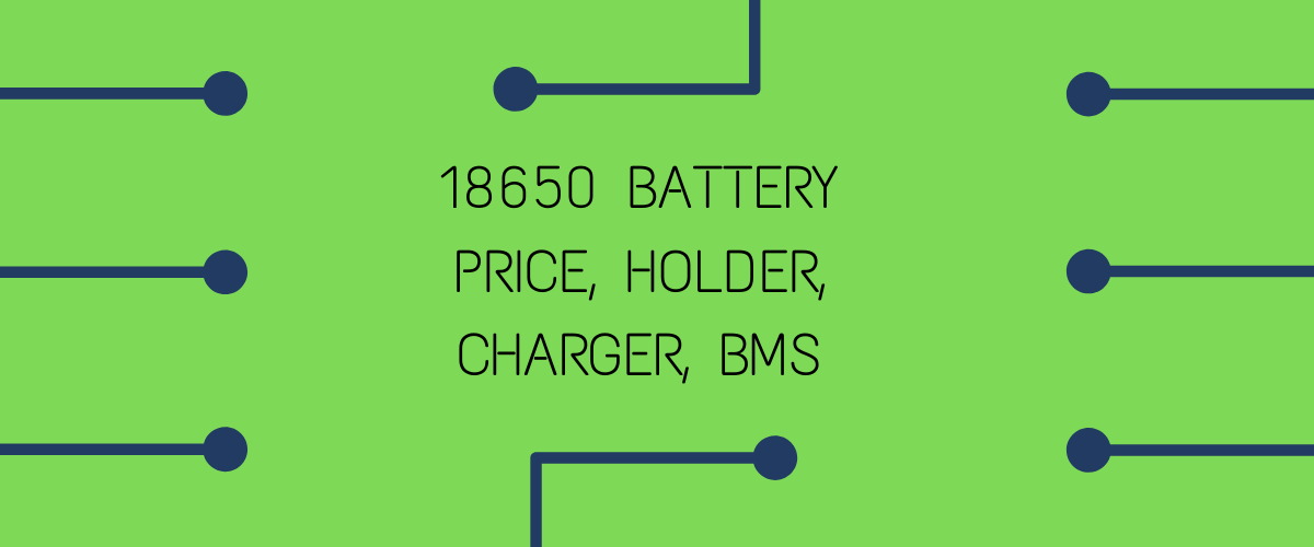 18650 BATTERY PRICE, HOLDER, CHARGER, BMS